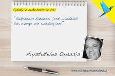 ''Sekretem biznesu jest wiedzieć  to, czego nie wiedzą inni.'' Arystoteles Onassis