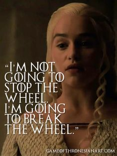 I'm not going to stop the wheel. I'm going to break the wheel.   - Daenerys…