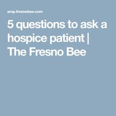 5 questions to ask a hospice patient | The Fresno Bee