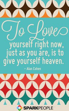 To love yourself right now, just as you are, is to give yourself heaven.  - Alan Cohen