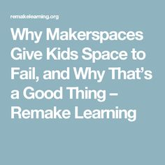 Why Makerspaces Give Kids Space to Fail, and Why That's a Good Thing – Remake Learning