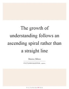The growth of understanding follows an ascending spiral rather than a straight line. Marion Milner quotes on PictureQuotes.com. Lines Quotes, Straight Lines, Picture Quotes, Spiral, Quotations, Wisdom, Artists, Sayings, Life