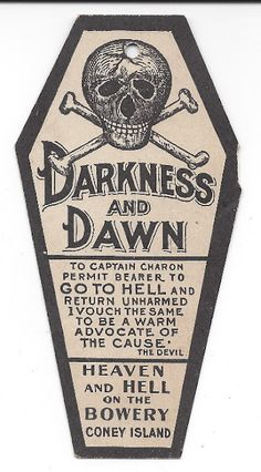 "Seller's Description:   This is a souvenir of a visit to a Coney Island Bowery amusement called Darkness and Dawn. It was brought to the Coney Island Bowery at the turn of the century. The souvenir is card stock, in the shape of a coffin, and has a skull and crossbones illustration at top. It also has a quote from ""The Devil."" The same image and text is printed on both sides (shown). The attraction on the Bowery was destroyed by fire in 1903, and was rebuilt for Luna Park several years…"