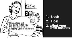 Now that's what we call sound advice, lol. How to keep your teeth for life: Brush Floss Mind your own business                      Funny Dental Memes, Dental Facts, Dental Humor, Dentist Jokes, News Health, Good Jokes, Dental Care, Dentistry, The Secret