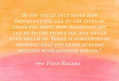 """""""If you could only sense how important you are to the lives of those you meet; how important you can be to the people you may never even dream of. There is something of yourself that you leave at every meeting with another person."""" -Fred Rogers"""