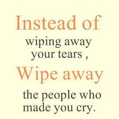 Instead of wiping away your tears, wipe away the people who made you cry.