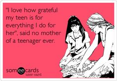 'I+love+how+grateful+my+teen+is+for+everything+I+do+for+her',+said+no+mother+of+a+teenager+ever.