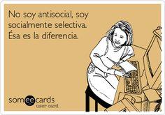 No soy antisocial, soy socialmente selectiva. Ésa es la diferencia.