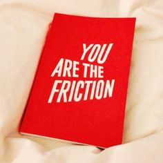 YOU ARE THE FRICTION malleable type