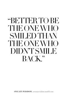 Better to be the one who smiled, than the one who didn't smile back...yes, I should remember this!