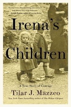 Irena's Children :: A True Story of Courage, by Tilar J. Mazzeo ♦ The Extraordinary Story of the Woman Who Saved 2,500 Children from the Warsaw Ghetto