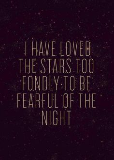 """I have loved the stars too fondly to be fearful of the night."" -Oscar Wilde"