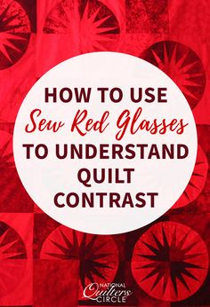 I recently came upon a new product that would give me the ability to give every quilt I make the contrast and color values I desired. The nifty new product? Sew Red Glasses. This product is exactly what it sounds like: eyeglasses with red lenses. The red lenses on these glasses make it so you view your work in a grey scale, allowing you to see the important color values of light, medium, and dark in your quilts.