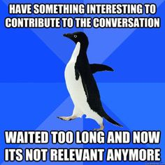 yep those moments when it takes your teacher to call on you to where it is not relevant anymore and you sometimes actually forget what you were going to say!