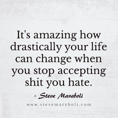 """It's amazing how drastically your life can change when you stop accepting shit you hate."" — Steve Maraboli"