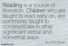 Asa Don Brown: Reading is a source of liberation. Children who are ...