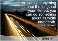 You can't do anything about the length of your life, but you can�do something about its width and depth.