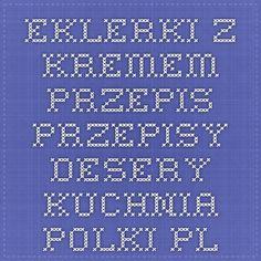 Eklerki z kremem - przepis -Przepisy - Desery - Kuchnia - Polki.pl