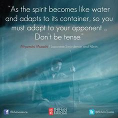 """As the spirit becomes like water and adapts to its container, so you must adapt to your opponent. Don't be tense."" - Miyamoto Musashi"
