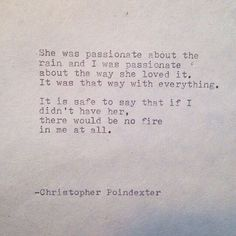 She was passionate about the rain and I was passionate about the way she loved it. It was that way with everything. It is safe to say that if I didn't have her, there would be no fire in me at all.