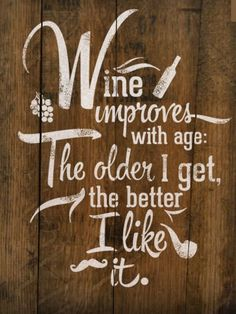 """Wine improves with age: The older I get, the better I like it"" ........17 Truths That Every Wine Lover Knows 