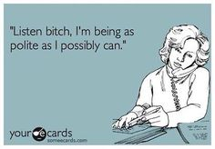 """""""Listen bitch, I'm being as polite as I possibly can."""" 