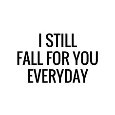 I still fall for you everyday / quote