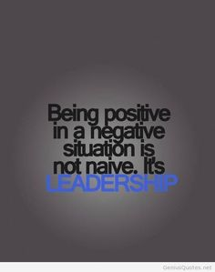 Being positive in a negative situation is not naive...it's leadership #motivation #sucess #prosperity
