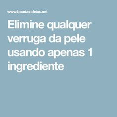 Elimine qualquer verruga da pele usando apenas 1 ingrediente