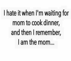 hate it when I'm waiting for mom to cook...I am the mom lol