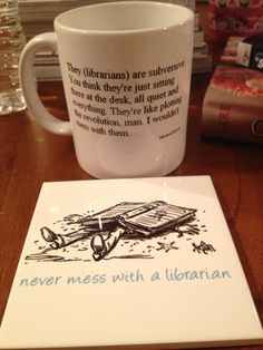 """""""They (librarians) are subversive. You think they're just sitting there at the desk, all quiet and everything. They're like plotting the revolution, man. I wouldn't mess with them."""""""