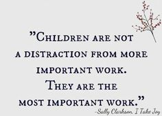 "Children are not a distraction from more important work. They are the most important work."" @Sally McWilliam McWilliam McWilliam Clarkson"