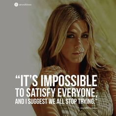 """It's impossible to satisfy everyone, and I suggest we all stop trying. tag someone who can relate to. Quotes By Famous People, Famous Quotes, Quotes To Live By, Me Quotes, Motivational Quotes, Inspirational Quotes, Jennifer Aniston Quotes, Jennifer Aniston Pictures, Jennifer Aniston Tattoo"