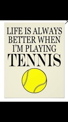 Life Is Always Better When I'm Playing Tennis