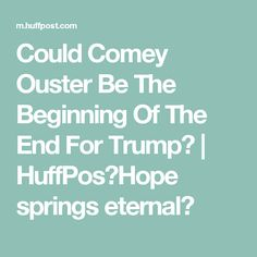 Could Comey Ouster Be The Beginning Of The End For Trump? | HuffPosHope springs eternal