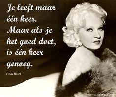 """Quote: """"Je leeft maar één keer. Maar als je het goed doet, is één keer genoeg."""" (Mae West) www.ikdenkvoor.nl"""