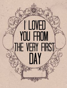 ~I Loved You From The Very First Day~