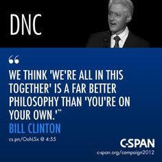 """""""We think 'We're all in this together' is a far better philosophy than 'You're on your own.'"""" ~Bill Clinton"""