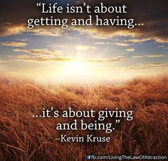 Great Advice #112: Life isn't about getting and having. It's about giving and being. - Kevin Kruse