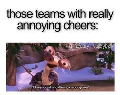 Those teams with really annoying cheers ILL BURY YOU ALL AND DANCE ON YOUR GRAVES