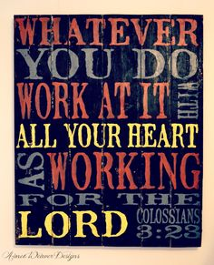 """""""Whatever you do, work at it with all your heart a working for the Lord."""""""