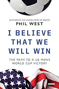 00277c537 I Believe That We Will Win  The Path to a Us Men s World Cup Victory  Amazon .co.uk  Phil West  9781468315196  Books