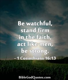Be watchful, stand firm in the faith, act like men, be strong. - 1 Corinthians 16:13  ► Click here for more: BibleGodQuotes.com