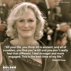 "Glenn Close: ""All of your life you think 60 is ancient, and all of a sudden you find you're 60 and you don't really feel that different. I feel stronger and more engaged. This is the best time of my life. Wise Women, Strong Women, Glenn Close, Aging Quotes, Ageless Beauty, Young At Heart, Getting Old, Decir No, The Best"
