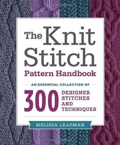 The Knit Stitch Pattern Handbook: An Essential Collection of 300 Designer Stitches and Techniques by Leapman, Melissa (2013) Paperback by Melissa Leapman, http://www.amazon.com/dp/B00MXDGGMS/ref=cm_sw_r_pi_dp_bAGSub0X1FA3E