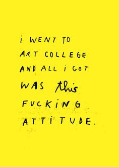 I went to art college, and all I got was this fucking attitude #quote