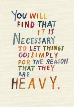 You will find that is necessary to let things go, simply for the reason that they are heavy.