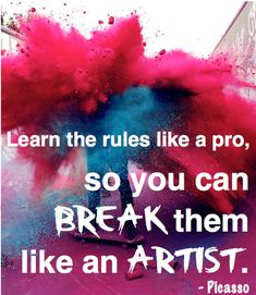 """Learn the rules like a pro, so you can break them like an artist"" - Pablo Picasso"