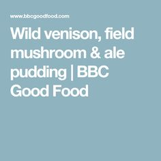 Wild venison, field mushroom & ale pudding | BBC Good Food