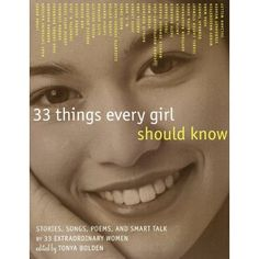 33 Things Every Girl Should Know: Stories, Songs, Poems, and Smart Talk by 33 Extraordinary Women - An inspiring and empowering collection that every girl should own.